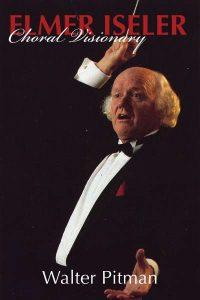 Elmer Iseler Choral Visionary, biography by Walter Pitman